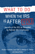 A New Book - What To Do When The IRS Is After You - Written By Richard M. Schickel, Lauri Goff and William Dieken, Retired IRS Agents