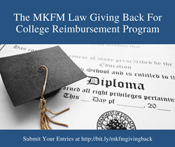The MKFM Law Giving Back for College Reimbursement Program to benefit current and former clients and their children.