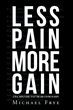 "Michael Frye's New Book ""Less Pain More Gain...A Real World Guide to Getting and Staying in Shape"" is a Self-help Book to Improve One's Physical Fitness and Health"