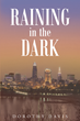 "Prophetess Dorothy J Davis's New Book ""Raining in the Dark"" is a Telling and Raw Memoir that is Devoted to the Author's Relationship with Jesus."