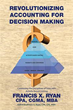 Author Francis X. Ryan releases 'Revolutionizing Accounting for Decision Making'