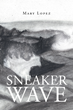 """Mary Lopez's New Book """"Sneaker Wave"""" is a Suspenseful, Thriller That Delves Into the Mayhem and Enigma of Deceit, Love and Fear"""