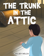 """Kelsey Welch's New Book """"The Trunk in the Attic"""" is a Brilliantly Written Children's Tale of Mystery That's Full of Fun and Magic"""