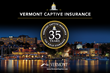 Vermont Celebrates 35th Anniversary of Captive Insurance Legislation. State Grown to be the Industry 'Gold Standard.'