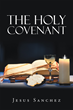 "Jesus Sanchez's New Book ""The Holy Covenant"" is a Devotional that Guides Christians Through the Process of Healing"