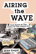"Mike Siegel's New Book ""Airing the Wave: Talk Radio At The Dawn Of The Digital Era"" Tells of a Life Spent in Pursuit of Bringing Power to People through Information"
