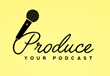 Produce Your Podcast