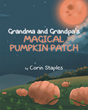 "Corin Staples's New Book ""Grandma and Grandpa's Magical Pumpkin Patch"" is a Tale in which a Boy Discovers the Significance of Family Tradition during a Harvest Moon"