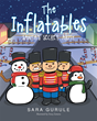 "Sara Gurule's New Book ""The Inflatables"" is a Creatively Crafted and Vividly Illustrated Journey Into the Magical Holiday of Christmas"