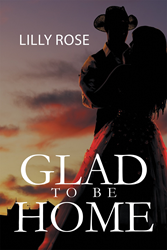 """Lilly Rose's New Book """"Glad to Be Home"""" is an Enticing and Alluring Story of a Young Woman, a Cowboy, and a Ranch"""