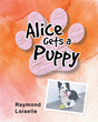 "Raymond Loiselle's New Book ""Alice Gets a Puppy"" is a Creatively Crafted and Vividly Illustrated Journey into the Imagination."