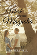 "Robert Sell's New Book ""The Mark on the Magnolia"" is a Story of a Family's Survival in the Deep South in the Throes of the Civil War"