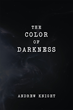 """Andrew Knight's New Book """"The Color of Darkness"""" Is a Stunning Coming of Age Story in Which Three Friends Strive to Find Their Purpose in Spite of Being the Have-Nots"""