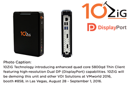 10ZiG Technology introducing enhanced quad core 5800qd Thin Client featuring high-resolution Dual DP (DisplayPort) capabilities. 10ZiG will be demoing this unit and other VDI Solutions at VMworld 2016, booth #858, in Las Vegas, August 28 - September 1, 20