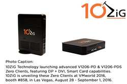 10ZiG Technology launching advanced V1206-PD and V1206-PDS Zero Clients, featuring DP + DVI, Smart Card capabilities. 10ZiG will unveil the V1206-PD and V1206-PDS Zero Clients at VMworld 2016, booth #858, in Las Vegas, August 28 - September 1, 2016.