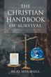 "Author Silas Marshall's Newly Released ""The Christian Handbook of Survival"" Is a Purposeful Guide to True Christian Living in Today's Society"