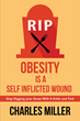 "Charles Miller's Newly Released ""Obesity is a Self-Inflected Wound: Stop Digging your Grave with a Knife and Fork"" is a Hard-hitting Response to the Obesity Challenge"