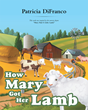"Author Patricia DiFranco's Newly Released ""How Mary Got Her Lamb"" is the Enlightening Tale of How Sweet Mary Ended up with a Pet Lamb, and Why she Took on Such a Task"