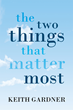 "Author Keith R. Gardner's Newly Released ""The Two Things That Matter Most"" is an Inspired Handbook for Improving Happiness and Success Across all Life Domains"