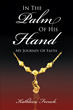 "Author Kathleen French's Newly Released ""In The Palm Of His Hand: My Journey Of Faith"" Is a Poignant Story Aimed at Easing the Pain and Emptiness from Loss of a Loved One"