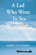 "Author Albert Guy Pearce's Newly Released ""A Lad Who Went to Sea: A Story of Salvation"" is the Thrilling Biography of a Sailor's Adventures"