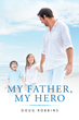 "Author Doug Robbins's Newly Released ""My Father, My Hero"" is a Fascinating and Informative Walk Through the Bible, Looking at What Makes a Man an Effective Father"