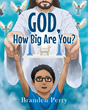 """Branden Perry's Newly Released """"God, How Big Are You?"""" is a Lyrical Children's Adventure That Celebrates Creativity as an Inquisitive Young Boy Questions God's Size"""
