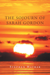 "Author Stephen Hatrak's Newly Released ""The Sojourn of Sarah Gordon"" is an Intriguing and Transcendent Tale of a Journey through God's Space and Time"