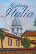 """Dick Novaria's Newly Released """"Meeting Italia"""" is a Beautiful, Genuine Story of Man Who is Blessed with an Opportunity to Visit and Learn to Love His Ancestral Homeland"""
