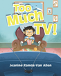 "Author Jeanine Ramos-Van Allen's Newly Released ""Too Much TV!"" is a Charming and Powerful Children's Story about Enjoying Life"