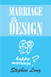 "Author Steve Long's Newly Released ""Marriage By Design"" is an Uplifting and Memorable Marriage Guide to Help Couples Find the True Meaning and Gifts of Marriage"