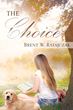 "Author Brent W. Ratajczak's newly released ""The Choice"" is a brilliant and potent story of a young woman faced with the most impossible of choices a shattered faith."