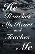 "Author Linda S. Locke, PhD's Newly Released ""He Reaches My Heart and Teaches Me"" Is a Stirring Collection of Thoughts That Express Godly Joy in the Simplest Life Moments"