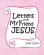 "Judy Cacco's Newly Released ""Letters from My Friend Jesus"" is a Splendid Children's Story to Encourage Children and Adults Alike to Turn to Jesus"