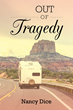 Author Nancy Dice's Newly Released Book, 'Out of Tragedy,' Is a Profound Story Beginning with Personal Tragedy, Only for a Young Woman to Later Find a Situation That Makes Her Whole