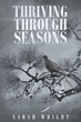 "Author Sarah Wright's Newly Released ""Thriving Through Seasons"" is a Fictional Book of Hope and Inspiration Following One Girl's Journey with God"