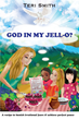 "Teri Smith's New Book ""God in My Jell-O?"" is an Inspiring Tale Written in the Style of a Parable About What Happens When Feelings of Fear Are Confused with Real Dangers"