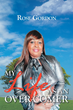 """Author Rose Gordon's Newly Released """"My Life as an Over-comer"""" Is a Story Full of Rejoicing and Wonderment at the Love and Strength of God"""