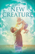 "Author Elaine Beal's Newly Released ""The New Creature"" is an Eye-opening Christian Book Designed to Answer the Questions of God's Purpose for His People"