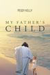 "Author Peggy Kelly's Newly Released ""My Father's Child"" is an Enthralling Account of an Orphaned Girl's Journey to God"