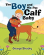 "George Brosky's New Book ""A Boy and His Pet Calf Baby"" is a Vibrantly Illustrated Story About the Love, Laughter and Limitless Bond Between a Boy and his Pet"