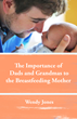 Praeclarus Press Announces a New Book by Wendy Jones, The Importance of Dads and Grandmas to the Breastfeeding Mother, Available for Preorder