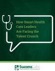 How Smart Health Care Leaders Are Facing the Talent Crunch