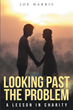 "Author Joe Harris's Newly Released ""Looking Past The Problem: A Lesson In Charity"" is a Godly Lesson in Learning to Love and Forgive Despite Being Betrayed and Deceived"