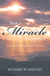 "Author Richard Hartley's New Book ""Then a Miracle Happened: A Story about Redemption and Forgiveness"" is a Biographical Account of Agony Overcome by God's Wondrous Love"