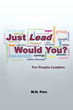 "Author M.H. Fors's New Book ""Just Lead Would You"" is a Helpful and Refreshing Guide to Increase Consistent and Excellent Leadership"
