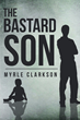 "Author Myrle Clarkson's new book ""The Bastard Son"" is a Story of Redemption and Hope Following One Man from Simple Roots to Courageous Endings"