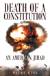 "Author Wayne King's newly released ""Death of a Constitution: An American Jihad"" is a Shocking Fictional Account of Holy war, rained down on the United States of America."