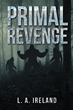 "Author L. A. Ireland's New Book ""Primal Revenge"" Is A Fictional Tale Of Non-Stop Action With Exciting Twists As A Family's Life Is Turned Upside Down"