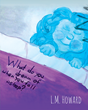 """Author L.M. Howard's New Book """"What Do You Dream Of When You Fall Asleep?"""" Is A Beautifully Illustrated Children's Book Depicting A Charming Adventure Through Dreamland."""